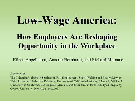 Low-Wage America: How Employers Are Reshaping Opportunity in the Workplace Eileen Appelbaum, Annette Bernhardt, and Richard Murnane Presented at: The Columbia.