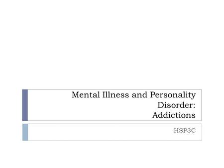 Mental Illness and Personality Disorder: Addictions HSP3C.