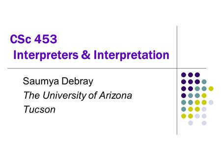 CSc 453 Interpreters & Interpretation Saumya Debray The University of Arizona Tucson.