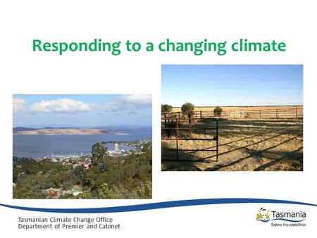 Responding to a changing climate Tasmanian Climate Change Office Department of Premier and Cabinet.
