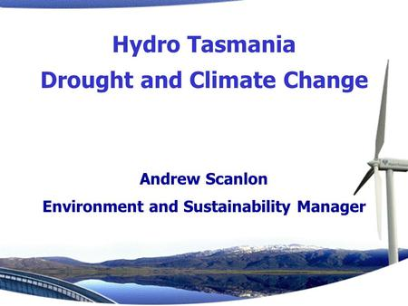 Andrew Scanlon Environment and Sustainability Manager Hydro Tasmania Drought and Climate Change.