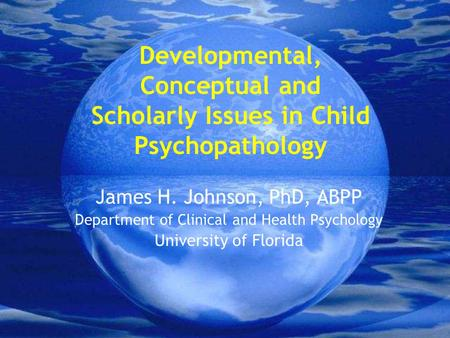 Developmental, Conceptual and Scholarly Issues in Child Psychopathology James H. Johnson, PhD, ABPP Department of Clinical and Health Psychology University.