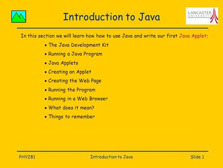 PHY281Introduction to JavaSlide 1 Introduction to Java In this section we will learn how how to use Java and write our first Java Applet:  The Java Development.