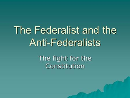 The Federalist and the Anti-Federalists The fight for the Constitution.