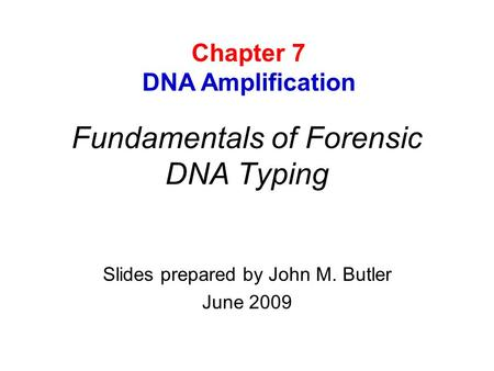 Fundamentals of Forensic DNA Typing Slides prepared by John M. Butler June 2009 Chapter 7 DNA Amplification.