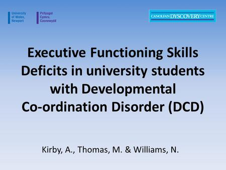 Executive Functioning Skills Deficits in university students with Developmental Co-ordination Disorder (DCD) Kirby, A., Thomas, M. & Williams, N.
