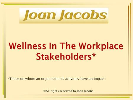 Wellness In The Workplace Stakeholders* * Those on whom an organization's activities have an impact. ©All rights reserved to Joan Jacobs.