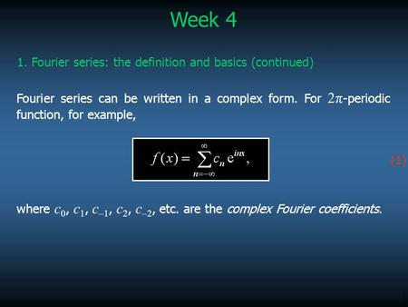 1 Week 4 1. Fourier series: the definition and basics (continued) Fourier series can be written in a complex form. For 2π -periodic function, for example,