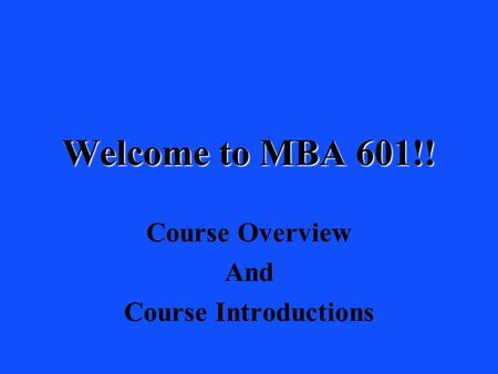 Welcome to MBA 601!! Course Overview And Course Introductions.