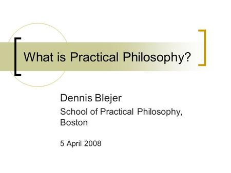 What is Practical Philosophy? Dennis Blejer School of Practical Philosophy, Boston 5 April 2008.