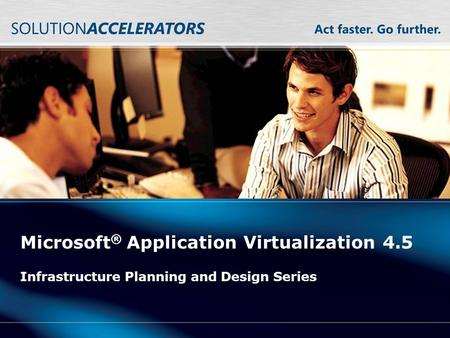 Microsoft ® Application Virtualization 4.5 Infrastructure Planning and Design Series.