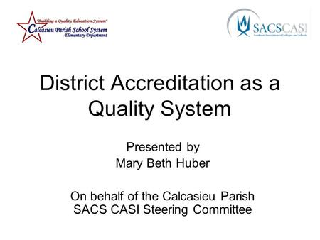 District Accreditation as a Quality System Presented by Mary Beth Huber On behalf of the Calcasieu Parish SACS CASI Steering Committee.
