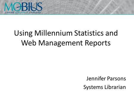 Using Millennium Statistics and Web Management Reports Jennifer Parsons Systems Librarian.