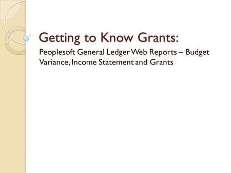 Getting to Know Grants: Peoplesoft General Ledger Web Reports – Budget Variance, Income Statement and Grants.