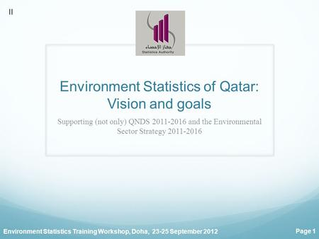 Environment Statistics Training Workshop, Doha, 23-25 September 2012 Page 1 Environment Statistics of Qatar: Vision and goals Supporting (not only) QNDS.