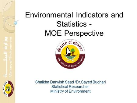 Environmental Indicators and Statistics - MOE Perspective Shaikha Darwish Saad /Dr.Sayed Buchari Statistical Researcher Ministry of Environment.
