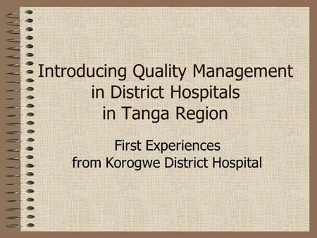 Introducing Quality Management in District Hospitals in Tanga Region First Experiences from Korogwe District Hospital.