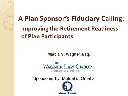 Marcia S. Wagner, Esq. A Plan Sponsor's Fiduciary Calling: Improving the Retirement Readiness of Plan Participants Sponsored by: Mutual of Omaha.