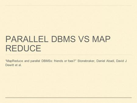 "PARALLEL DBMS VS MAP REDUCE ""MapReduce and parallel DBMSs: friends or foes?"" Stonebraker, Daniel Abadi, David J Dewitt et al."