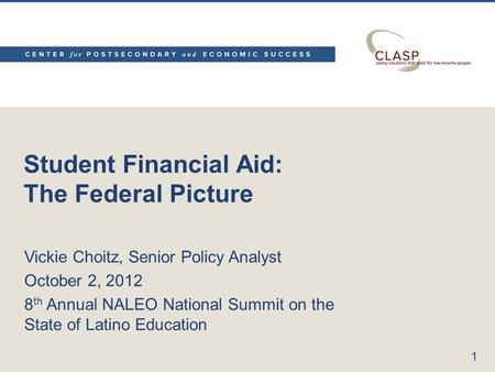 Student Financial Aid: The Federal Picture Vickie Choitz, Senior Policy Analyst October 2, 2012 8 th Annual NALEO National Summit on the State of Latino.