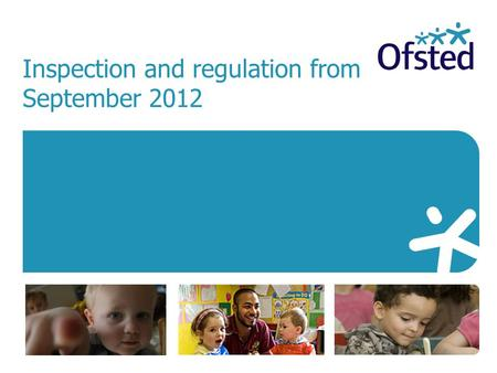 Inspection and regulation from September 2012. The government's vision for early years with a revised Early Years Foundation Stage provides the timetable.