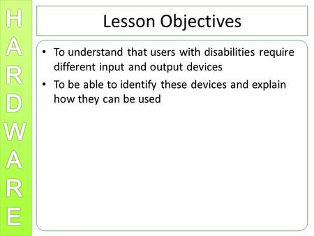 Lesson Objectives To understand that users with disabilities require different input and output devices To be able to identify these devices and explain.