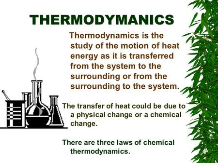 THERMODYMANICS Thermodynamics is the study of the motion of heat energy as it is transferred from the system to the surrounding or from the surrounding.