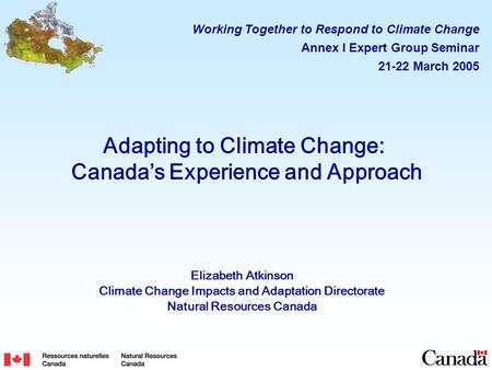 Adapting to Climate Change: Canada's Experience and Approach Elizabeth Atkinson Climate Change Impacts and Adaptation Directorate Natural Resources Canada.