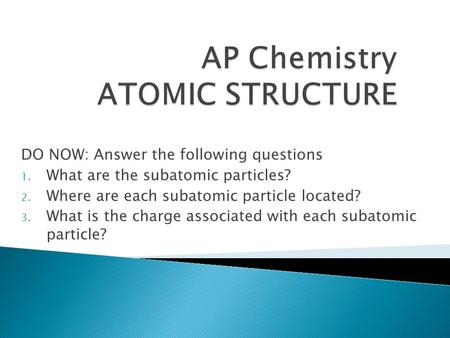 DO NOW: Answer the following questions 1. What are the subatomic particles? 2. Where are each subatomic particle located? 3. What is the charge associated.