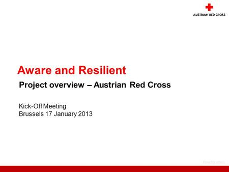 Headquaters Kick-Off Meeting Brussels 17 January 2013 Aware and Resilient Project overview – Austrian Red Cross.