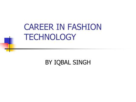 CAREER IN FASHION TECHNOLOGY BY IQBAL SINGH. INTRODUCTION Fashion technology has a wide scope for choosing a career. Now the fashion industry has become.