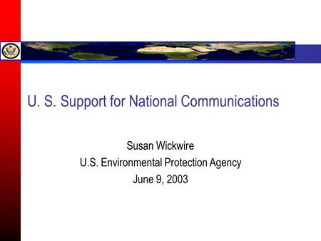 U. S. Support for National Communications Susan Wickwire U.S. Environmental Protection Agency June 9, 2003.