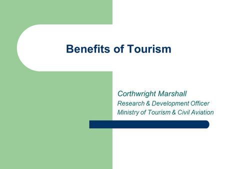 Benefits of Tourism Corthwright Marshall Research & Development Officer Ministry of Tourism & Civil Aviation.