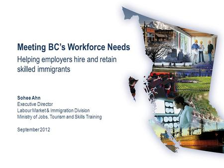 Meeting BC's Workforce Needs Helping employers hire and retain skilled immigrants Sohee Ahn Executive Director Labour Market & Immigration Division Ministry.