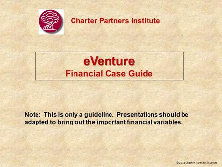 Charter Partners Institute eVenture Financial Case Guide Note: This is only a guideline. Presentations should be adapted to bring out the important financial.