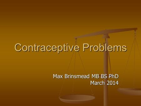 Contraceptive Problems Max Brinsmead MB BS PhD March 2014.