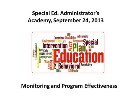 Special Ed. Administrator's Academy, September 24, 2013 Monitoring and Program Effectiveness.