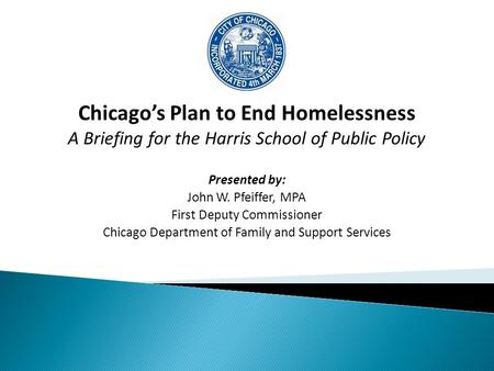 Chicago's Plan to End Homelessness A Briefing for the Harris School of Public Policy Presented by: John W. Pfeiffer, MPA First Deputy Commissioner Chicago.