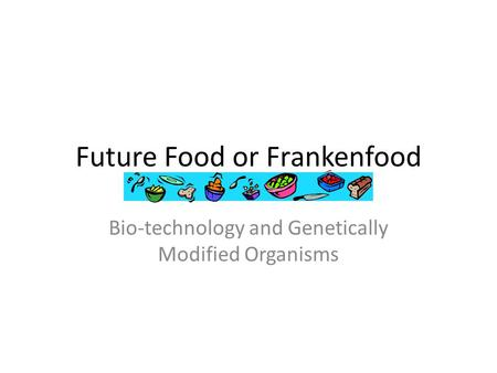 Future Food or Frankenfood Bio-technology and Genetically Modified Organisms.