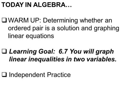 TODAY IN ALGEBRA…  WARM UP: Determining whether an ordered pair is a solution and graphing linear equations  Learning Goal: 6.7 You will graph linear.