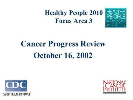 Healthy People 2010 Focus Area 3 Cancer Progress Review October 16, 2002.