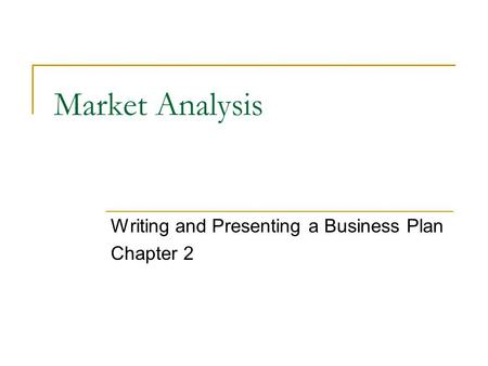 Market Analysis Writing and Presenting a Business Plan Chapter 2.