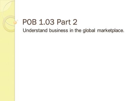 POB 1.03 Part 2 Understand business in the global marketplace.