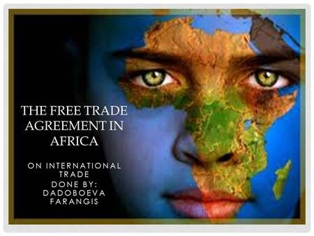 ON INTERNATIONAL TRADE DONE BY: DADOBOEVA FARANGIS THE FREE TRADE AGREEMENT IN AFRICA.