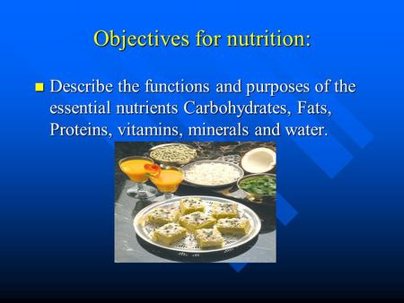 Objectives for nutrition: Describe the functions and purposes of the essential nutrients Carbohydrates, Fats, Proteins, vitamins, minerals and water. Describe.