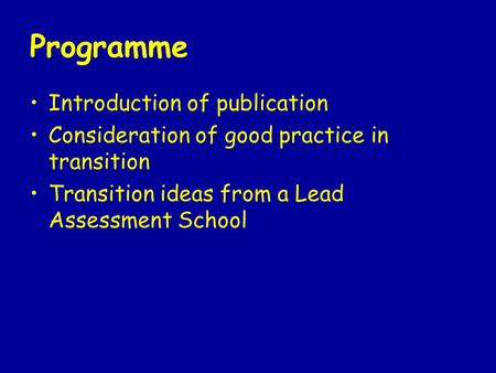 Programme Introduction of publication Consideration of good practice in transition Transition ideas from a Lead Assessment School.