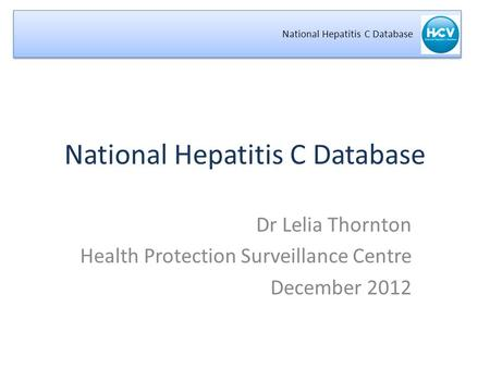 National Hepatitis C Database Dr Lelia Thornton Health Protection Surveillance Centre December 2012.