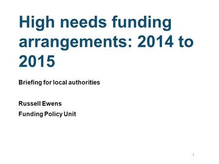 High needs funding arrangements: 2014 to 2015 Briefing for local authorities Russell Ewens Funding Policy Unit 1.