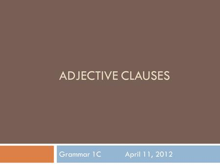 ADJECTIVE CLAUSES Grammar 1CApril 11, 2012. Today's Class  5 Minute Quiz  Go over the homework  Review  Continue with the chapter  Game  Drills/Homework.
