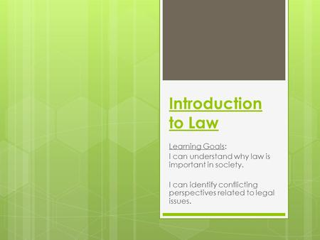 Introduction to Law Learning Goals: I can understand why law is important in society. I can identify conflicting perspectives related to legal issues.